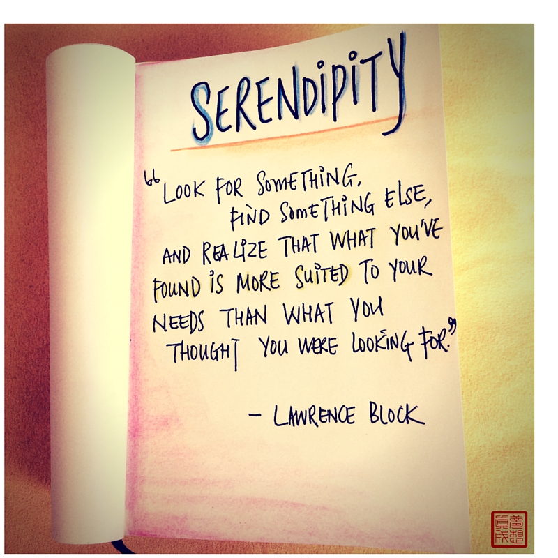 """Serendipity. Look for something, find something else, and realize that what you've found is more suited to your needs than what you thought you were looking for."" - Lawrence Block"