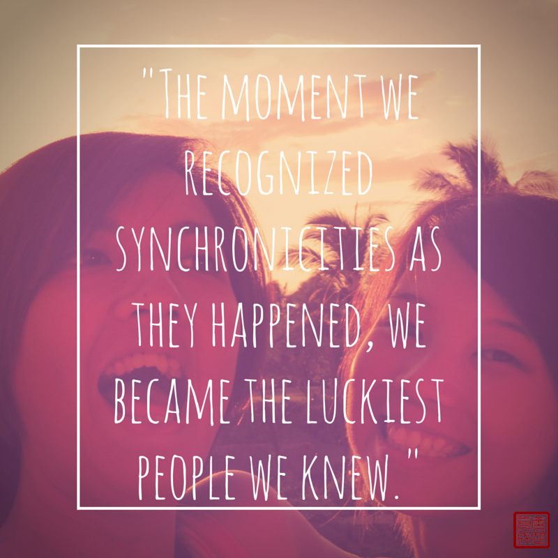 The moment we recognized synchronicities as they happen, we became the luckiest people we knew.